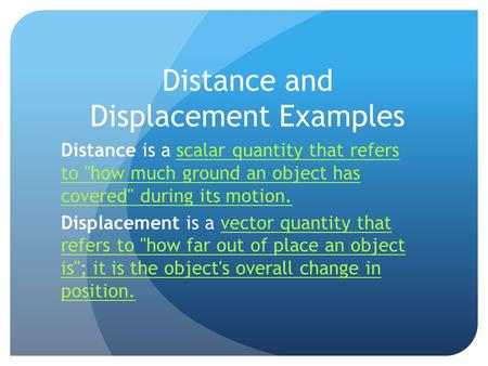 Distance and Displacement Examples Distance is a scalar quantity that refers to how much ground an object has covered during its motion.scalar quantity.