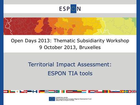 Open Days 2013: Thematic Subsidiarity Workshop 9 October 2013, Bruxelles Territorial Impact Assessment: ESPON TIA tools.