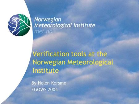 Verification tools at the Norwegian Meteorological Institute By Helen Korsmo EGOWS 2004.
