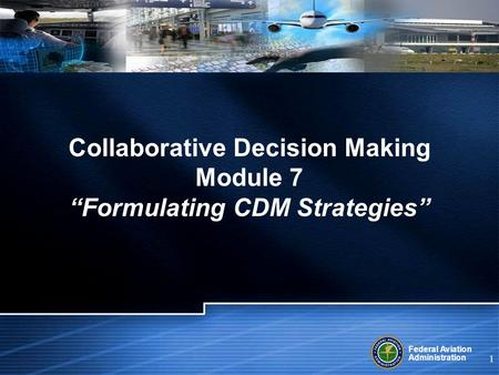 "Federal Aviation Administration 1 Collaborative Decision Making Module 7 ""Formulating CDM Strategies"""