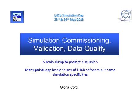 Simulation Commissioning, Validation, Data Quality A brain dump to prompt discussion Many points applicable to any of LHCb software but some simulation.