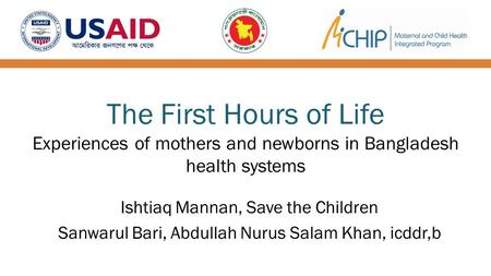 The First Hours of Life Experiences of mothers and newborns in Bangladesh health systems Ishtiaq Mannan, Save the Children Sanwarul Bari, Abdullah Nurus.