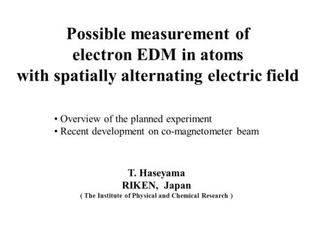Possible measurement of electron EDM in atoms with spatially alternating electric field T. Haseyama RIKEN, Japan ( The Institute of Physical and Chemical.
