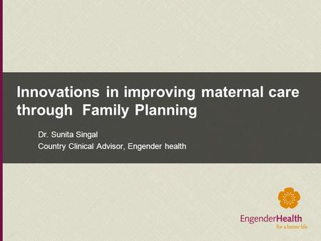 Innovations in improving maternal care through Family Planning Dr. Sunita Singal Country Clinical Advisor, Engender health.