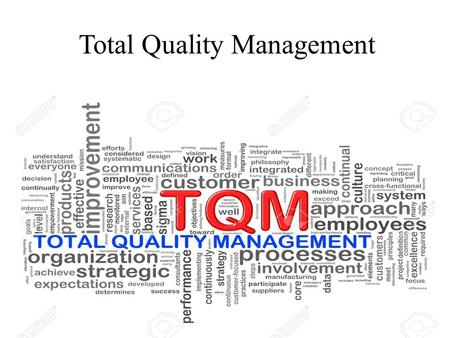 Total Quality Management. What is Quality? Quality is a relative concept. Quality is in the eye of the beholder Perfection Doing it right at the first.