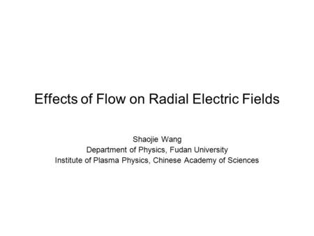 Effects of Flow on Radial Electric Fields Shaojie Wang Department of Physics, Fudan University Institute of Plasma Physics, Chinese Academy of Sciences.