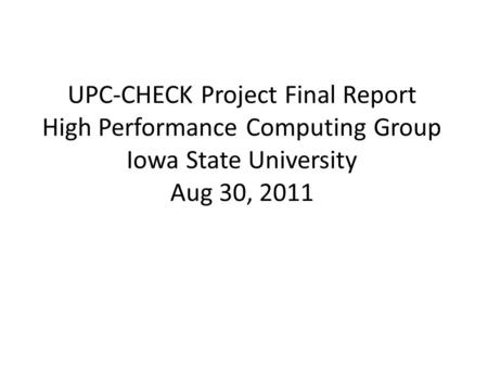 UPC-CHECK Project Final Report High Performance Computing Group Iowa State University Aug 30, 2011.