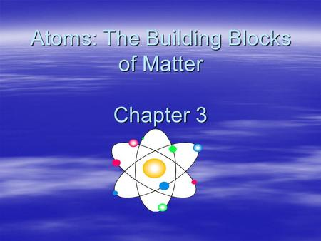 Atoms: The Building Blocks of Matter Chapter 3 Objectives –Recognize discoveries from Dalton (atomic theory), Thomson (the electron), Rutherford (the.