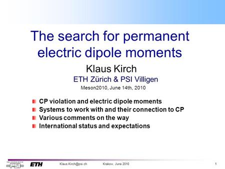June 2010 The search for permanent electric dipole moments Klaus Kirch ETH Zürich & PSI Villigen CP violation and electric dipole.