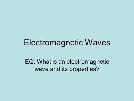 Electromagnetic Waves EQ: What is an electromagnetic wave and its properties?