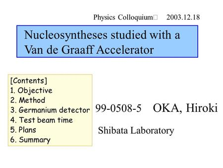 Physics Colloquium Ⅱ 2003.12.18 Shibata Laboratory 99-0508-5 OKA, Hiroki Nucleosyntheses studied with a Van de Graaff Accelerator [Contents] 1. Objective.