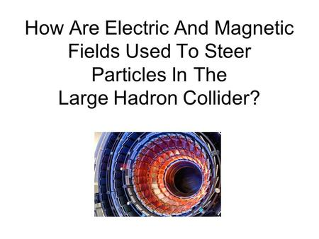 How Are Electric And Magnetic Fields Used To Steer Particles In The Large Hadron Collider?