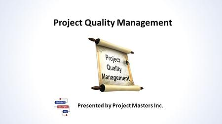 Project Quality Management Presented by Project Masters Inc.
