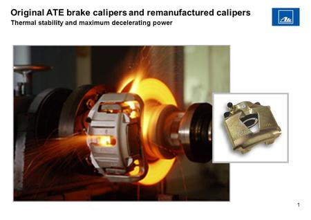 1 Original ATE brake calipers and remanufactured calipers Thermal stability and maximum decelerating power.