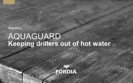 AQUAGUARD Keeping drillers out of hot water Case Study.