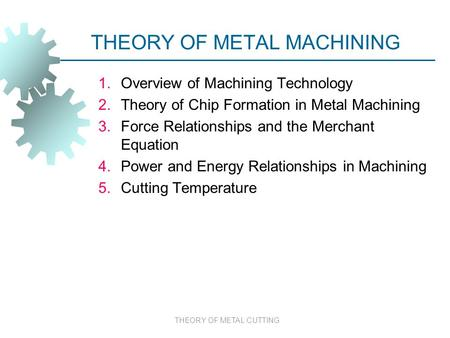 THEORY OF METAL CUTTING THEORY OF METAL MACHINING 1.Overview of Machining Technology 2.Theory of Chip Formation in Metal Machining 3.Force Relationships.