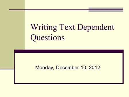 Writing Text Dependent Questions Monday, December 10, 2012.