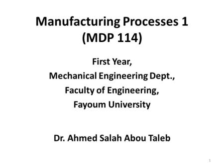 First Year, Mechanical Engineering Dept., Faculty of Engineering, Fayoum University Dr. Ahmed Salah Abou Taleb 1 Manufacturing Processes 1 (MDP 114)