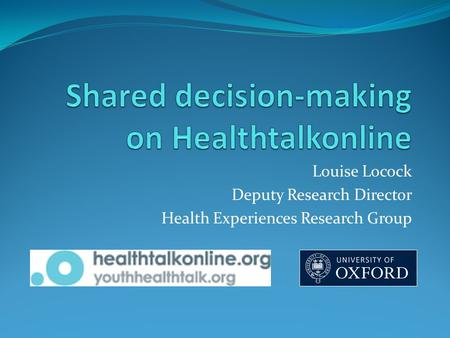Louise Locock Deputy Research Director Health Experiences Research Group.