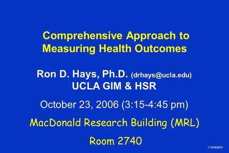 1 12/18/2015 Comprehensive Approach to Measuring Health Outcomes Ron D. Hays, Ph.D. UCLA GIM & HSR October 23, 2006 (3:15-4:45 pm) MacDonald.
