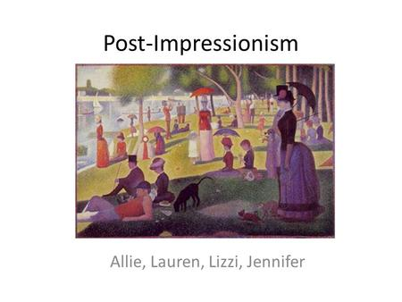 Post-Impressionism Allie, Lauren, Lizzi, Jennifer.