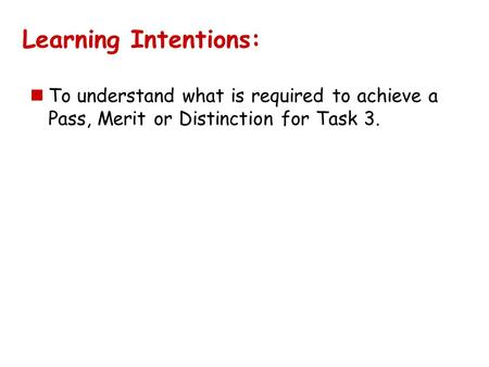 Learning Intentions: To understand what is required to achieve a Pass, Merit or Distinction for Task 3.