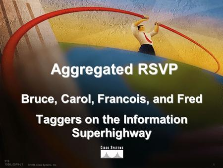 1 © 1999, Cisco Systems, Inc. 319 1056_05F9-c1 Aggregated RSVP Bruce, Carol, Francois, and Fred Taggers on the Information Superhighway.