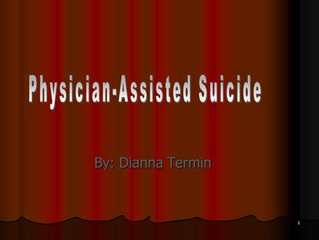 1 By: Dianna Termin. 2 What is Physician-Assisted Suicide? Occurs when a physician provides the means, medical advice, and assurance that death results.