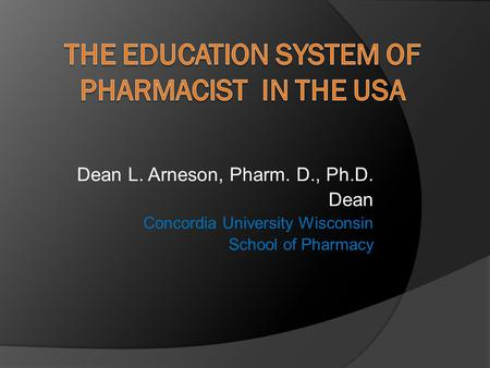 Dean L. Arneson, Pharm. D., Ph.D. Dean Concordia University Wisconsin School of Pharmacy.