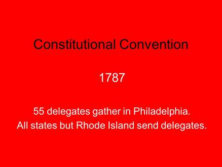 Constitutional Convention 1787 55 delegates gather in Philadelphia. All states but Rhode Island send delegates.
