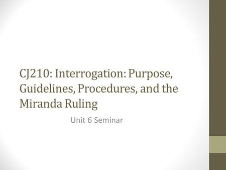 CJ210: Interrogation: Purpose, Guidelines, Procedures, and the Miranda Ruling Unit 6 Seminar.