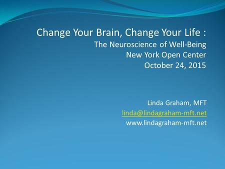 Linda Graham, MFT  Change Your Brain, Change Your Life : The Neuroscience of Well-Being New York Open.