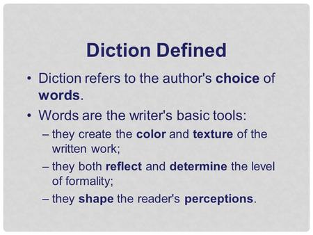 Diction Defined Diction refers to the author's choice of words. Words are the writer's basic tools: –they create the color and texture of the written work;