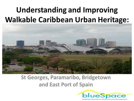 Understanding and Improving Walkable Caribbean Urban Heritage: St Georges, Paramaribo, Bridgetown and East Port of Spain.