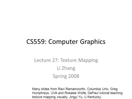CS559: Computer Graphics Lecture 27: Texture Mapping Li Zhang Spring 2008 Many slides from Ravi Ramamoorthi, Columbia Univ, Greg Humphreys, UVA and Rosalee.