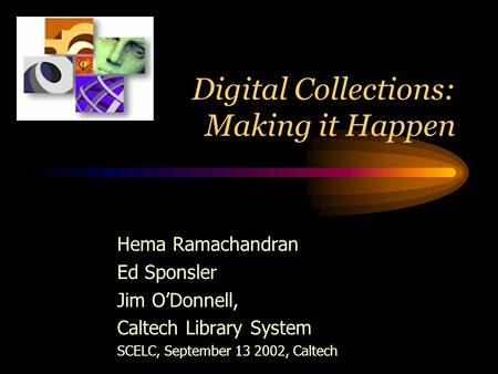 Digital Collections: Making it Happen Hema Ramachandran Ed Sponsler Jim O'Donnell, Caltech Library System SCELC, September 13 2002, Caltech.