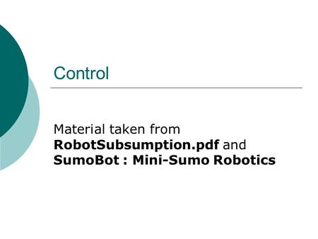 Control Material taken from RobotSubsumption.pdf and SumoBot : Mini-Sumo Robotics.