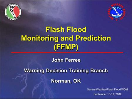 Flash Flood Monitoring and Prediction (FFMP) John Ferree Warning Decision Training Branch Norman, OK John Ferree Warning Decision Training Branch Norman,