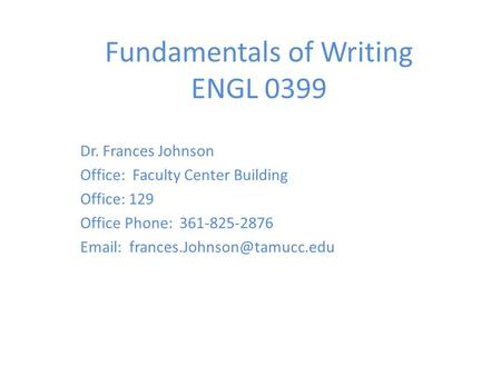 Fundamentals of Writing ENGL 0399 Dr. Frances Johnson Office: Faculty Center Building Office: 129 Office Phone: 361-825-2876