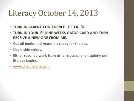 Literacy October 14, 2013 TURN IN PARENT CONFERENCE LETTER. TURN IN YOUR 1 ST NINE WEEKS GATOR CARD AND THEN RECEIVE A NEW ONE FROM ME. Get all books and.