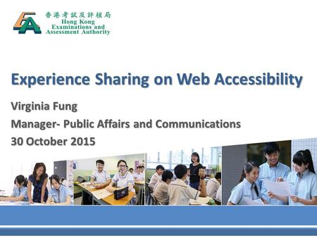 Experience Sharing on Web Accessibility Virginia Fung Manager- Public Affairs and Communications 30 October 2015.