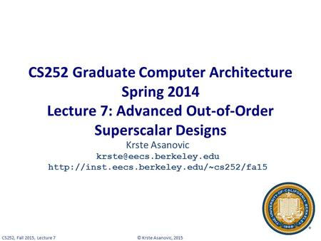 © Krste Asanovic, 2015CS252, Fall 2015, Lecture 7 CS252 Graduate Computer Architecture Spring 2014 Lecture 7: Advanced Out-of-Order Superscalar Designs.