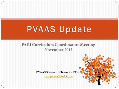 PAIU Curriculum Coordinators Meeting November 2015 PVAAS Update PVAAS Statewide Team for PDE
