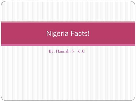 By: Hannah. S 6.C Nigeria Facts!. Nigeria is slightly more than twice the size of California. languages are is English, and here are other languages,