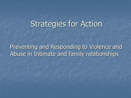 Strategies for Action Preventing and Responding to Violence and Abuse in Intimate and family relationships.
