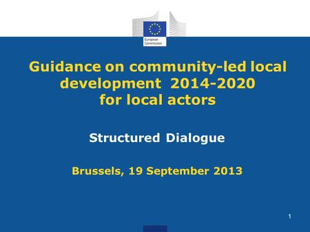 Guidance on community-led local development 2014-2020 for local actors Structured Dialogue Brussels, 19 September 2013 1.