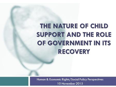 THE NATURE OF CHILD SUPPORT AND THE ROLE OF GOVERNMENT IN ITS RECOVERY Human & Economic Rights/Social Policy Perspectives 10 November 2015.