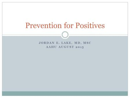 JORDAN E. LAKE, MD, MSC AAHU AUGUST 2015 Prevention for Positives.