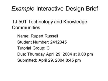 Example Interactive Design Brief TJ 501 Technology and Knowledge Communities Name: Rupert Russell Student Number: 2412345 Tutorial Group: C Due: Thursday.