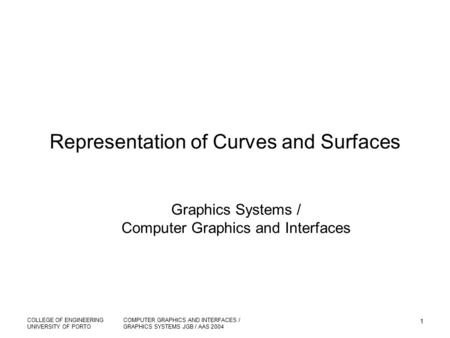 COLLEGE OF ENGINEERING UNIVERSITY OF PORTO COMPUTER GRAPHICS AND INTERFACES / GRAPHICS SYSTEMS JGB / AAS 2004 1 Representation of Curves and Surfaces Graphics.